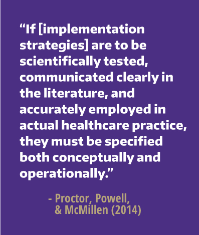 If implementation strategies are to be scientifically tested, communicated clearly in the literature, and accurately employed in actual healthcare practice, they must be specified both conceptually and operationally.