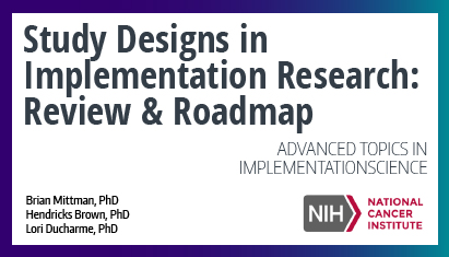 Study designs in implementation research: review and roadmap. Advanced topics in implementation science webinar series.